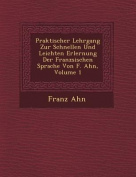 Praktischer Lehrgang Zur Schnellen Und Leichten Erlernung Der Franz Sischen Sprache Von F. Ahn, Volume 1 [FRE]