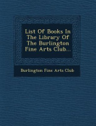 List of Books in the Library of the Burlington Fine Arts Club...