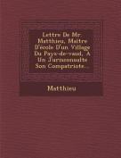 Lettre de Mr. Matthieu, Maitre D'Ecole D'Un Village Du Pays-de-Vaud, a Un Jurisconsulte Son Compatriote... [FRE]
