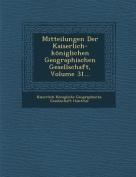 Mitteilungen Der Kaiserlich-Koniglichen Geographischen Gesellschaft, Volume 31... [GER]