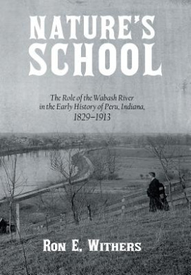 Nature's School: The Role of the Wabash River in the Early History of Peru, Indiana, 1829-1913