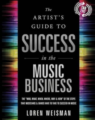 The Artist's Guide to Success in the Music Business: The Who, What, When, Where, Why & How of the Steps That Musicians & Bands Have to Take to Succeed in Music