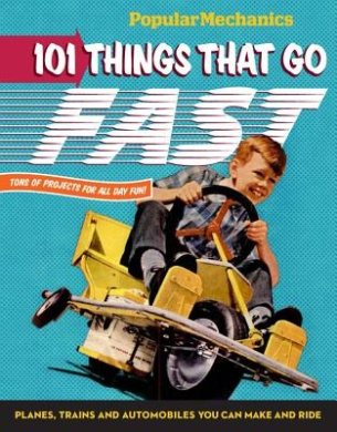 101 Things That Go Fast: Planes, Trains and Automobiles You Can Make and Ride