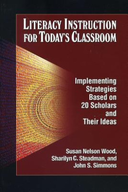Literacy Instruction for Today's Classroom: Implementing Strategies Based on 20 Scholars and Their Ideas