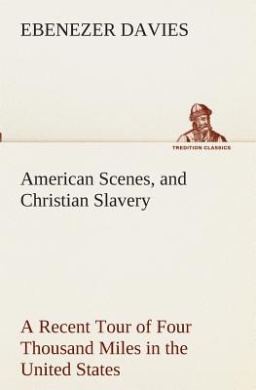 American Scenes, and Christian Slavery a Recent Tour of Four Thousand Miles in the United States