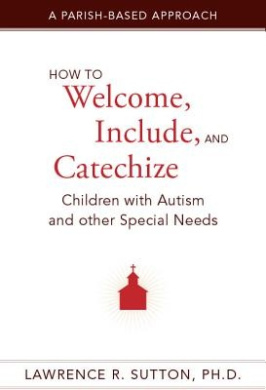 How to Welcome, Include, and Catechize Children with Autism and Other Special Needs: A Parish-Based Approach