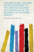 The New Word; an Open Letter Addressed to the Swedish Academy in Stockholm on the Meaning of the Word Idealist