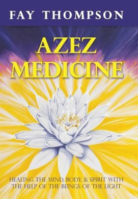 Azez Medicine: Healing the Mind, Body, and Spirit with the Help of The Beings of the Light