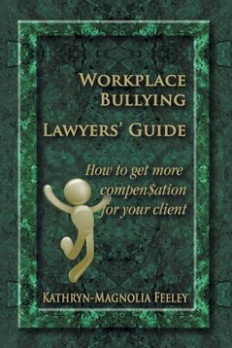 Workplace Bullying Lawyers' Guide: How to Get More Compen$ation for Your Client
