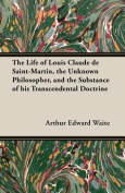 The Life of Louis Claude de Saint-Martin, the Unknown Philosopher, and the Substance of His Transcendental Doctrine