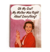 Oh My God! My Mother was Right about Everything!' fridge magnet