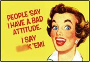 People say I have a bad attitude.. funny fridge magnet