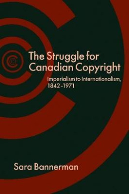 The Struggle for Canadian Copyright: Imperialism to Internationalism, 1842-1971