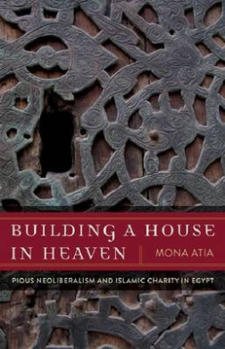 Building a House in Heaven: Pious Neoliberalism and Islamic Charity Egypt (Quadrant Book)