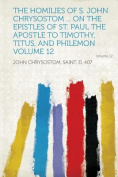 The Homilies of S. John Chrysostom ... on the Epistles of St. Paul the Apostle to Timothy, Titus, and Philemon Volume 12 [FRE]
