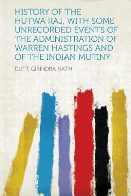 History of the Hutwa Raj, With Some Unrecorded Events of the Administration of Warren Hastings and of the Indian Mutiny