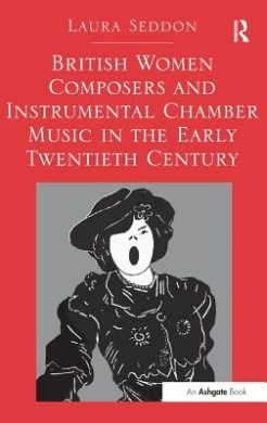 British Women Composers and Instrumental Chamber Music in the Early Twentieth Century. Laura Seddon