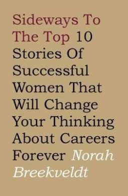 Sideways to the Top: 10 Stories of Successful Women That Will Change Your Thinking About Careers Forever