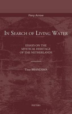 In Search of Living Water: Essays on the Mystical Heritage of the Netherlands (Fiery Arrow)