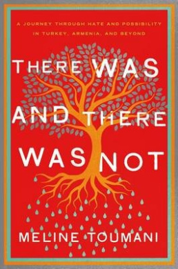 There Was and There Was Not: A Journey Through Hate and Possibility in Turkey, Armenia, and Beyond