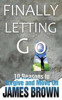 Finally Letting Go: 10 Reasons to Forgive and Move on