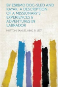 By Eskimo Dog-Sled and Kayak; a Description of a Missionary's Experiences & Adventures in Labrador [GER]
