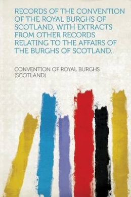 Records of the Convention of the Royal Burghs of Scotland, With Extracts from Other Records Relating to the Affairs of the Burghs of Scotland..