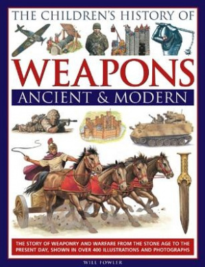 The Children's History of Weapons: Ancient and Modern: The Story of Weaponry and Warfare from the Stone Age to the Present Day, Shown in Over 400 Illustrations and Photographs