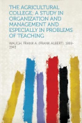 The Agricultural College; a Study in Organization and Management and Especially in Problems of Teaching