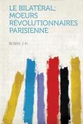 Le Bilateral; Moeurs Revolutionnaires Parisienne [FRE]