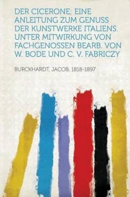 Der Cicerone; Eine Anleitung Zum Genuss Der Kunstwerke Italiens. Unter Mitwirkung Von Fachgenossen Bearb. Von W. Bode Und C. V. Fabriczy