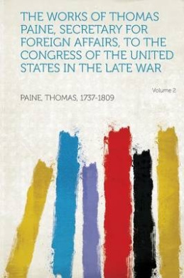 The Works of Thomas Paine, Secretary for Foreign Affairs, to the Congress of the United States in the Late War Volume 2