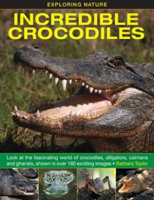 Exploring Nature: Incredible Crocodiles: Look at the Fascinating World of Crocodiles, Alligators, Caimans and Gharials, Shown in Over 180 Exciting Images