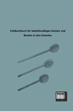 Feldkochbuch Fur Behelfsmassiges Kochen Und Backen in Den Kolonien