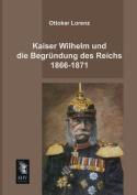 Kaiser Wilhelm Und Die Begrundung Des Reichs 1866-1871 [GER]