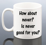 10oz Fun Print Coffee Mug How About Never. Is Never Good For You.