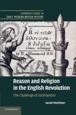Reason and Religion in the English Revolution: The Challenge of Socinianism (Cambridge Studies in Early Modern British History)
