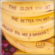 Fridge Magnet - The older you get the better you get....unless you are a banana!