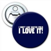 I Don't Like Water Polo... I Love It! Bottle Opener Fridge Magnet