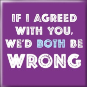 Fridge Magnet - If I agreed with you, we'd both be wrong