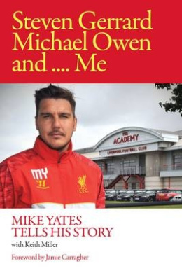 Steven Gerrard, Michael Owen and Me.: Mike Yates Tells His Story