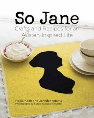 So Jane!: Crafts and Recipes for an Austen Inspired Life