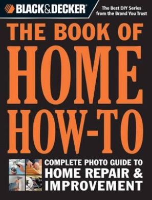Black & Decker the Book of Home How-to: The Complete Photo Guide to Home Repair & Improvement (Black & Decker)