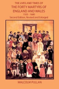 The Lives and Times of the Forty Martyrs of England and Wales 1535-1680 - Second Edition, Revised and Enlarged