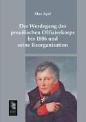 Der Werdegang Des Preussischen Offizierkorps Bis 1806 Und Seine Reorganisation [GER]