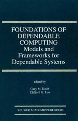 Foundations of Dependable Computing: Models and Frameworks for Dependable Systems (The Springer International Series in Engineering and Computer Science)