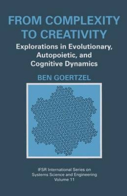 From Complexity to Creativity: Explorations in Evolutionary, Autopoietic, and Cognitive Dynamics (IFSR International Series on Systems Science and Engineering)