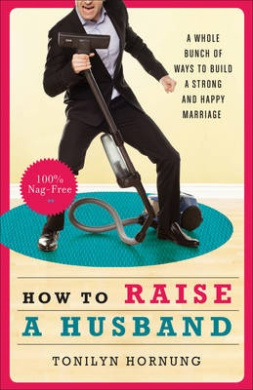 How to Raise a Husband: A Whole Bunch of Ways to Build a Strong and Happy Marriage