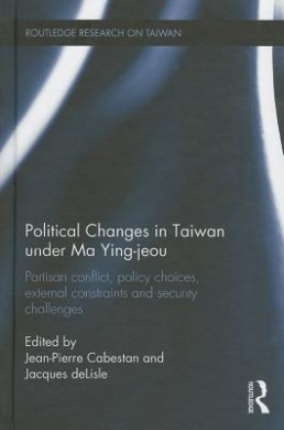 Political Changes in Taiwan Under Ma Ying-Jeou: Partisan Conflict, Policy Choices, External Constraints and Security Challenges (Routledge Research on Taiwan Series)