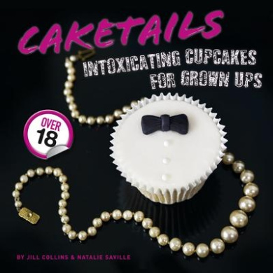 Caketails: Intoxicating Cupcakes for Grownups